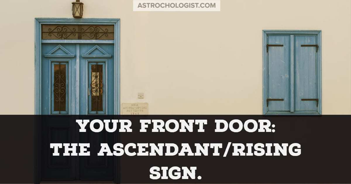 Your front door- the rising sign and ascendant sign